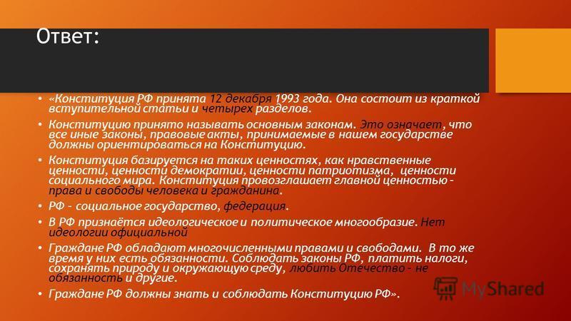 Ответ: «Конституция РФ принята 12 декабря 1993 года. Она состоит из краткой вступительной статьи и четырех разделов. Конституцию принято называть основным законам. Это означает, что все иные законы, правовые акты, принимаемые в нашем государстве долж