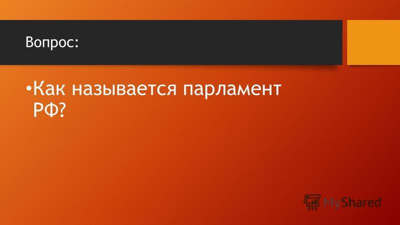 Вопрос: Как называется парламент РФ?
