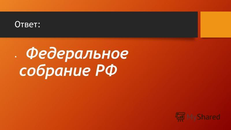 Ответ: Федеральное собрание РФ