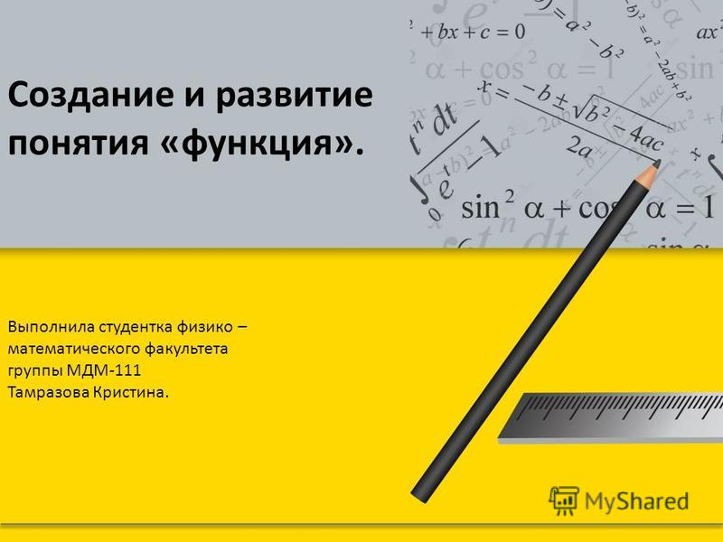 Создание и развитие понятия «функция». Выполнила студентка физико – математического факультета группы МДМ-111 Тамразова Кристина.
