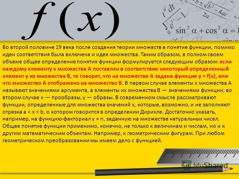Во второй половине 19 века после создания теории множеств в понятие функции, помимо идеи соответствия была включена и идея множества. Таким образом, в полном своем объеме общее определение понятия функции формулируется следующим образом: если каждому