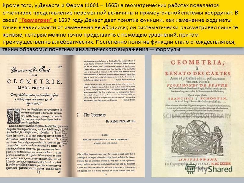 Кроме того, у Декарта и Ферма (1601 – 1665) в геометрических работах появляется отчетливое представление переменной величины и прямоугольной системы координат. В своей