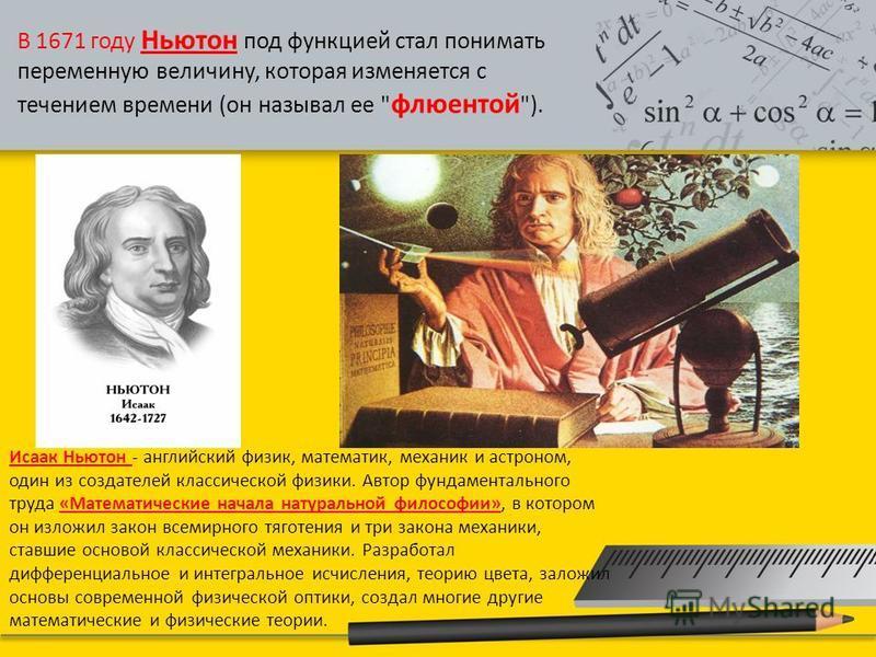 В 1671 году Ньютон под функцией стал понимать переменную величину, которая изменяется с течением времени (он называл ее