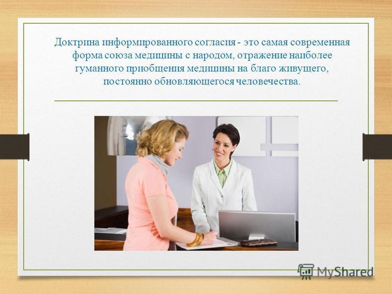 Доктрина информированного согласия - это самая современная форма союза медицины с народом, отражение наиболее гуманного приобщения медицины на благо живущего, постоянно обновляющегося человечества.