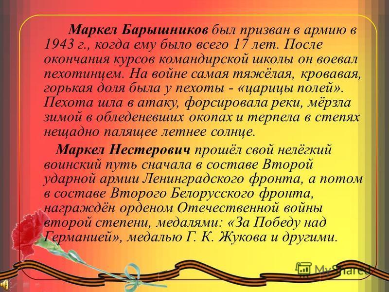 Маркел Барышников был призван в армию в 1943 г., когда ему было всего 17 лет. После окончания курсов командирской школы он воевал пехотинцем. На войне самая тяжёлая, кровавая, горькая доля была у пехоты - «царицы полей». Пехота шла в атаку, форсирова