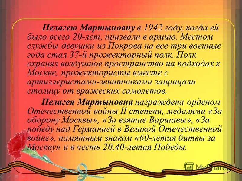 Пелагею Мартыновну в 1942 году, когда ей было всего 20-лет, призвали в армию. Местом службы девушки из Покрова на все три военные года стал 37-й прожекторный полк. Полк охранял воздушное пространство на подходах к Москве, прожектористы вместе с артил