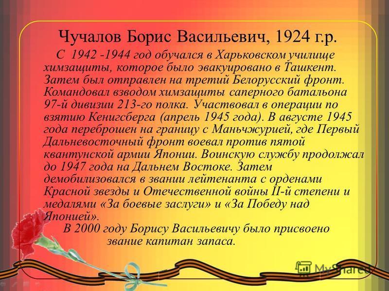 Чучалов Борис Васильевич, 1924 г.р. С 1942 -1944 год обучался в Харьковском училище химзащиты, которое было эвакуировано в Ташкент. Затем был отправлен на третий Белорусский фронт. Командовал взводом химзащиты саперного батальона 97-й дивизии 213-го