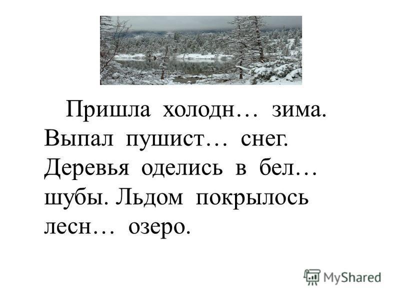 Пришла холодная… зима. Выпал пушист… снег. Деревья оделись в бел… шубы. Льдом покрылось лесн… озеро.