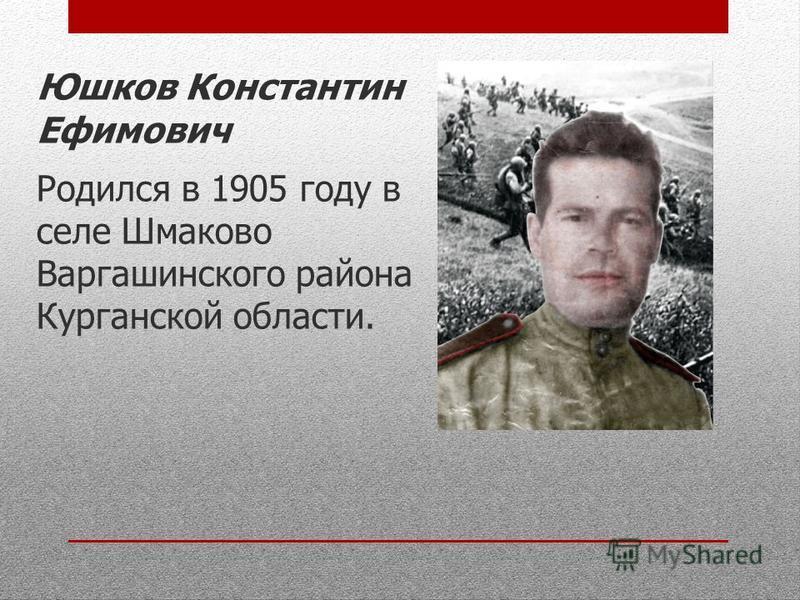 Юшков Константин Ефимович Родился в 1905 году в селе Шмаково Варгашинского района Курганской области.