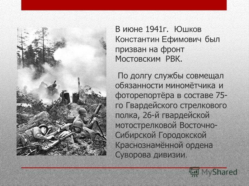 В июне 1941 г. Юшков Константин Ефимович был призван на фронт Мостовским РВК. По долгу службы совмещал обязанности миномётчика и фоторепортёра в составе 75- го Гвардейского стрелкового полка, 26-й гвардейской мотострелковой Восточно- Сибирской Городо