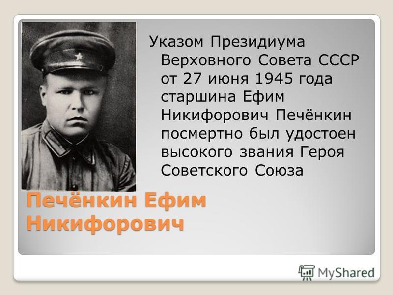 Печёнкин Ефим Никифорович Указом Президиума Верховного Совета СССР от 27 июня 1945 года старшина Ефим Никифорович Печёнкин посмертно был удостоен высокого звания Героя Советского Союза