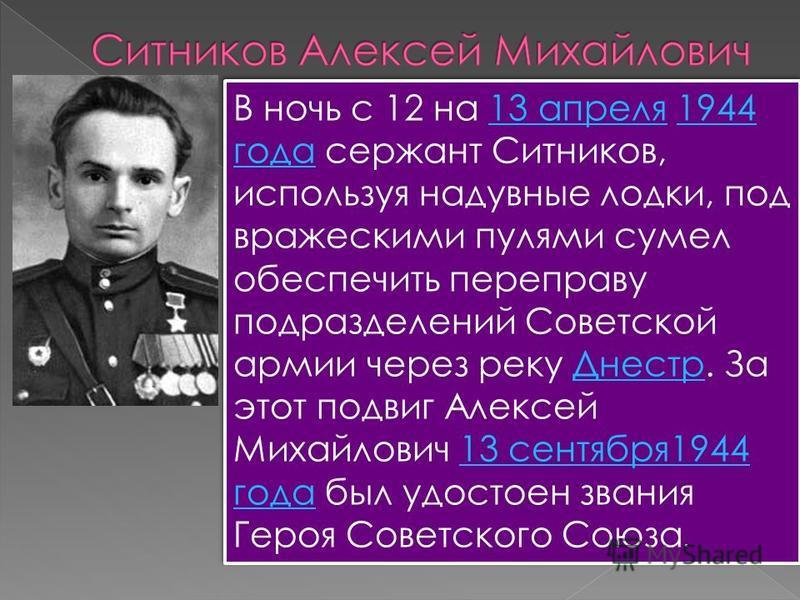 В ночь с 12 на 13 апреля 1944 года сержант Ситников, используя надувные лодки, под вражескими пулями сумел обеспечить переправу подразделений Советской армии через реку Днестр. За этот подвиг Алексей Михайлович 13 сентября 1944 года был удостоен зван