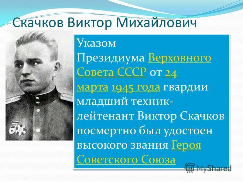 Скачков Виктор Михайлович Указом Президиума Верховного Совета СССР от 24 марта 1945 года гвардии младший техник- лейтенант Виктор Скачков посмертно был удостоен высокого звания Героя Советского Союза Верховного Совета СССР24 марта 1945 года Героя Сов