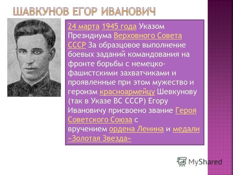 24 марта 24 марта 1945 года Указом Президиума Верховного Совета СССР За образцовое выполнение боевых заданий командования на фронте борьбы с немецко- фашистскими захватчиками и проявленные при этом мужество и героизм красноармейцу Шевкунову (так в Ук