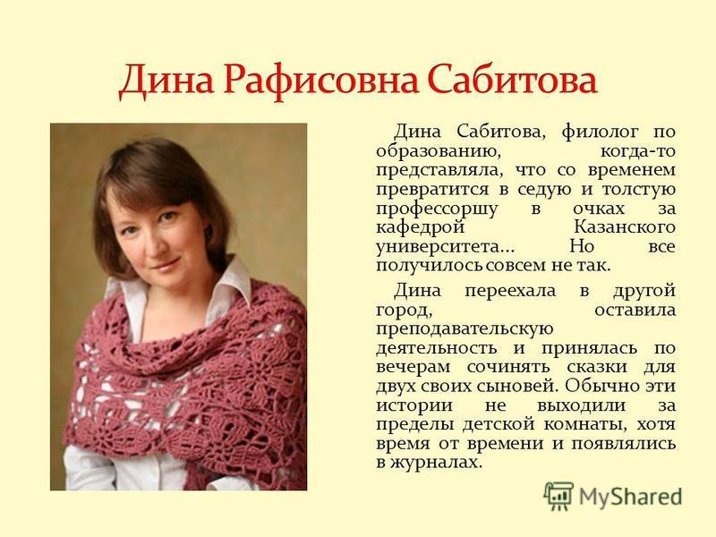 Дина Сабитова, филолог по образованию, когда-то представляла, что со временем превратится в седую и толстую профессоршу в очках за кафедрой Казанского университета... Но все получилось совсем не так. Дина переехала в другой город, оставила преподават