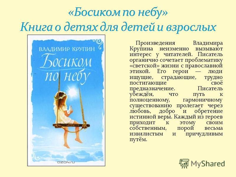 Произведения Владимира Крупина неизменно вызывают интерес у читателей. Писатель органично сочетает проблематику «светской» жизни с православной этикой. Его герои люди ищущие, страдающие, трудно постигающие своё предназначение. Писатель убеждён, что п