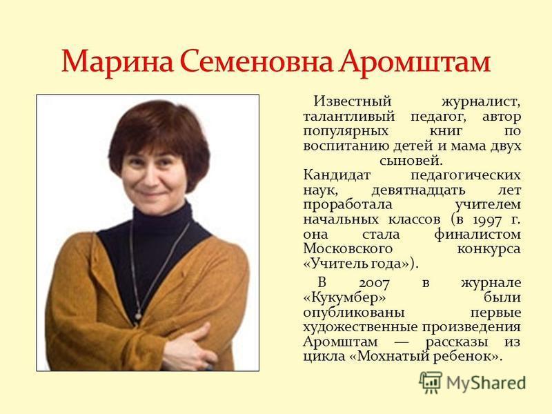Известный журналист, талантливый педагог, автор популярных книг по воспитанию детей и мама двух сыновей. Кандидат педагогических наук, девятнадцать лет проработала учителем начальных классов (в 1997 г. она стала финалистом Московского конкурса «Учите