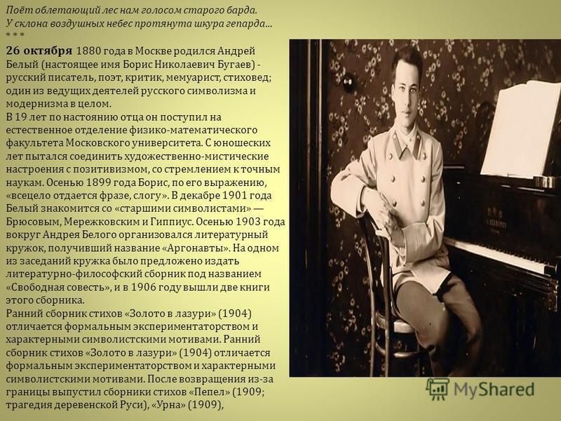 Поёт облетающий лес нам голосом старого барда. У склона воздушных небес протянута шкура гепарда... * * * 26 октября 1880 года в Москве родился Андрей Белый ( настоящее имя Борис Николаевич Бугаев ) - русский писатель, поэт, критик, мемуарист, стихове