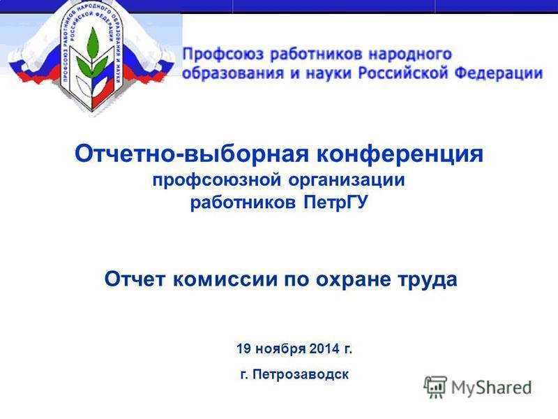 Отчетно-выборная конференция профсоюзной организации работников ПетрГУ Отчет комиссии по охране труда 19 ноября 2014 г. г. Петрозаводск