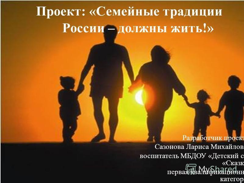 Проект: «Семейные традиции России – должны жить!» Разработчик проекта: Сазонова Лариса Михайловна воспитатель МБДОУ «Детский сад «Сказка» первая квалификационная категория