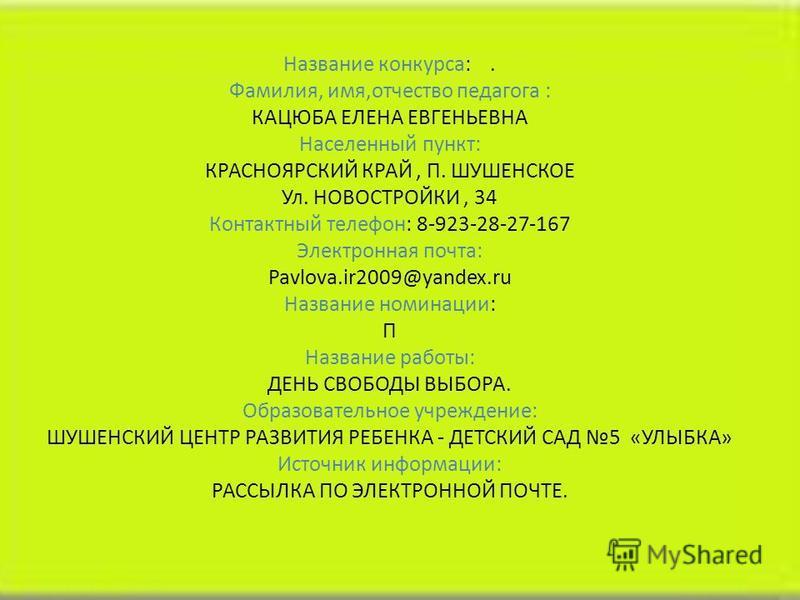 Название конкурса:. Фамилия, имя,отчество педагога : КАЦЮБА ЕЛЕНА ЕВГЕНЬЕВНА Населенный пункт: КРАСНОЯРСКИЙ КРАЙ, П. ШУШЕНСКОЕ Ул. НОВОСТРОЙКИ, 34 Контактный телефон: 8-923-28-27-167 Электронная почта: Pavlova.ir2009@yandex.ru Название номинации: П Н