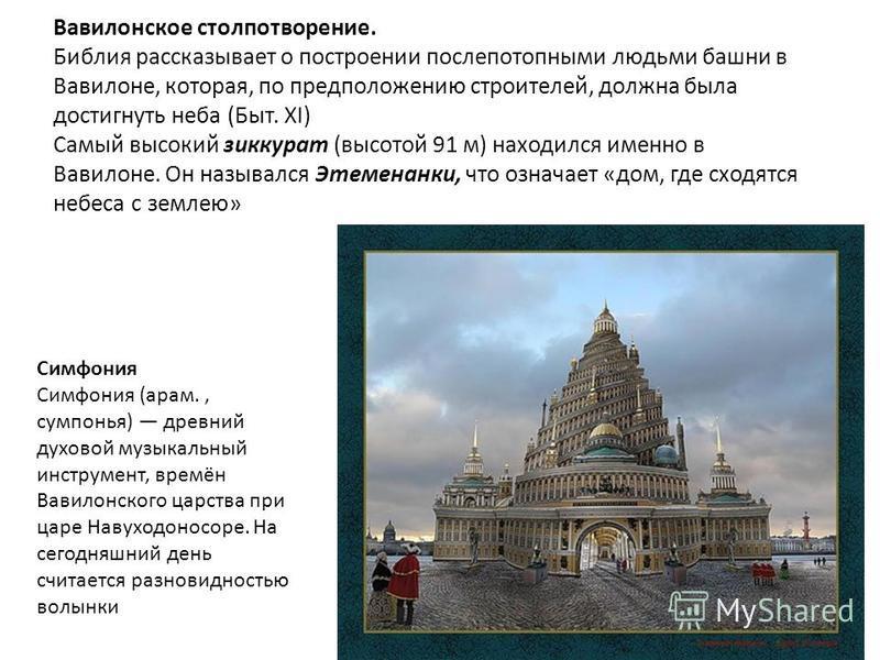 Вавилонское столпотворение. Библия рассказывает о построении послепотопными людьми башни в Вавилоне, которая, по предположению строителей, должна была достигнуть неба (Быт. XI) Самый высокий зиккурат (высотой 91 м) находился именно в Вавилоне. Он наз