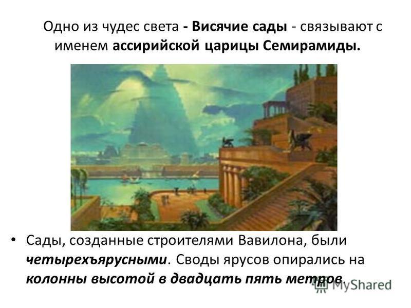 Одно из чудес света - Висячие сады - связывают с именем ассирийской царицы Семирамиды. Сады, созданные строителями Вавилона, были четырехъярусными. Своды ярусов опирались на колонны высотой в двадцать пять метров.