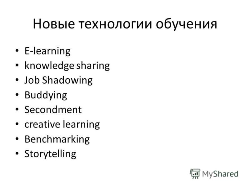 Новые технологии обучения E-learning knowledge sharing Job Shadowing Buddying Secondment creative learning Benchmarking Storytelling