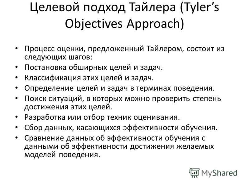 Целевой подход Тайлера (Tylers Objectives Approach) Процесс оценки, предложенный Тайлером, состоит из следующих шагов: Постановка обширных целей и задач. Классификация этих целей и задач. Определение целей и задач в терминах поведения. Поиск ситуаций