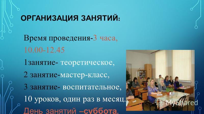 ОРГАНИЗАЦИЯ ЗАНЯТИЙ : Время проведения-3 часа, 10.00-12.45 1 занятие- теоретическое, 2 занятие-мастер-класс, 3 занятие- воспитательное, 10 уроков, один раз в месяц. День занятий – суббота.