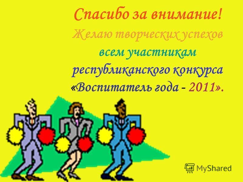 Спасибо за внимание! Желаю творческих успехов всем участникам республиканского конкурса «Воспитатель года - 2011».