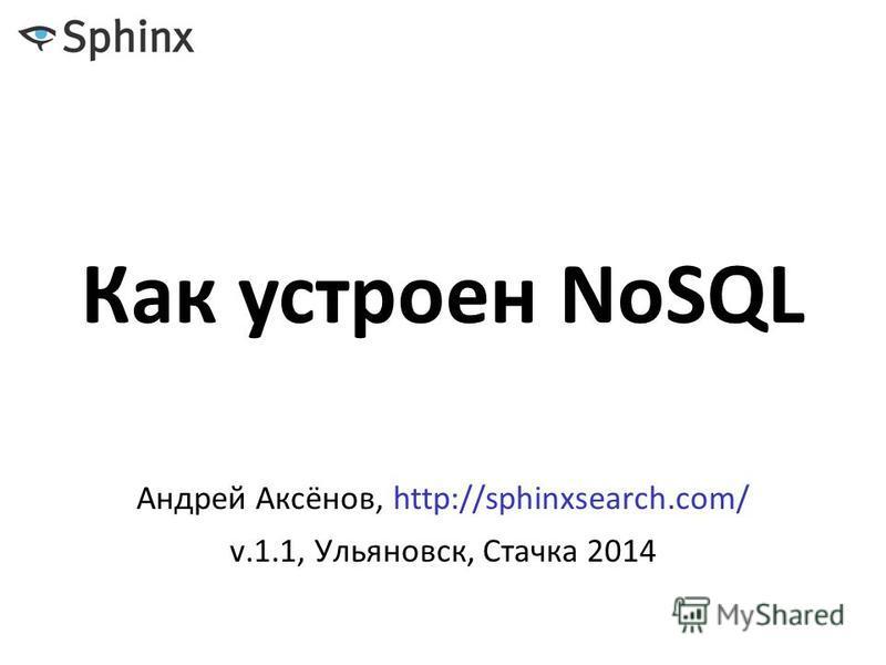 Как устроен NoSQL Андрей Аксёнов, http://sphinxsearch.com/ v.1.1, Ульяновск, Стачка 2014