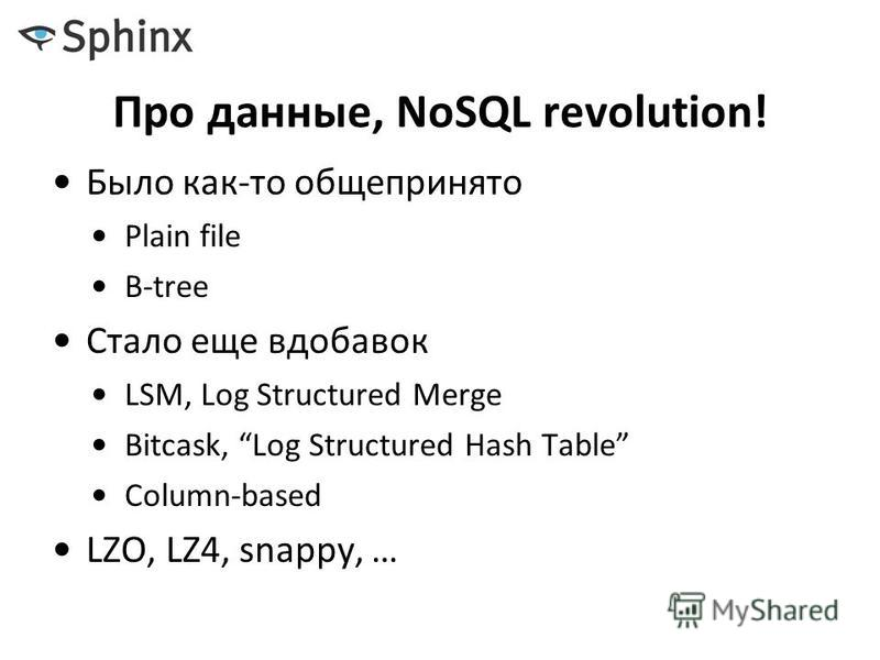Про данные, NoSQL revolution! Было как-то общепринято Plain file B-tree Стало еще вдобавок LSM, Log Structured Merge Bitcask, Log Structured Hash Table Column-based LZO, LZ4, snappy, …