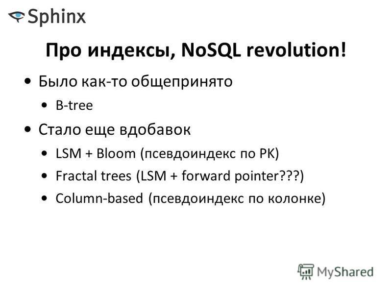 Про индексы, NoSQL revolution! Было как-то общепринято B-tree Стало еще вдобавок LSM + Bloom (псевдо индекс по PK) Fractal trees (LSM + forward pointer???) Column-based (псевдо индекс по колонке)