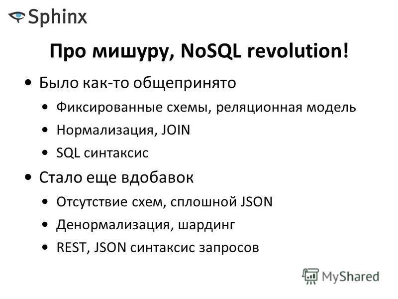 Про мишуру, NoSQL revolution! Было как-то общепринято Фиксированные схемы, реляционная модель Нормализация, JOIN SQL синтаксис Стало еще вдобавок Отсутствие схем, сплошной JSON Денормализация, шардинг REST, JSON синтаксис запросов