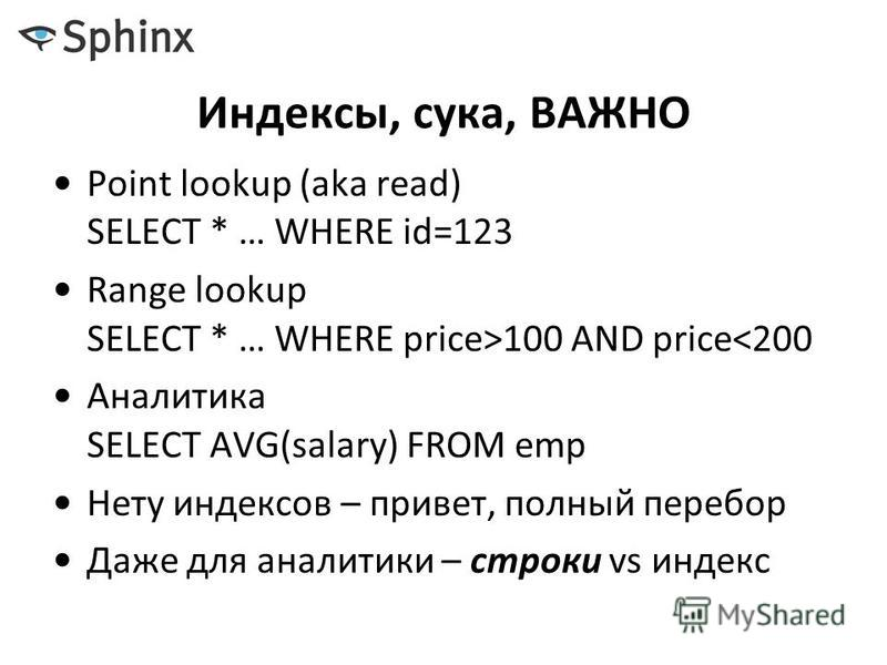 Индексы, сука, ВАЖНО Point lookup (aka read) SELECT * … WHERE id=123 Range lookup SELECT * … WHERE price>100 AND price<200 Аналитика SELECT AVG(salary) FROM emp Нету индексов – привет, полный перебор Даже для аналитики – строки vs индекс