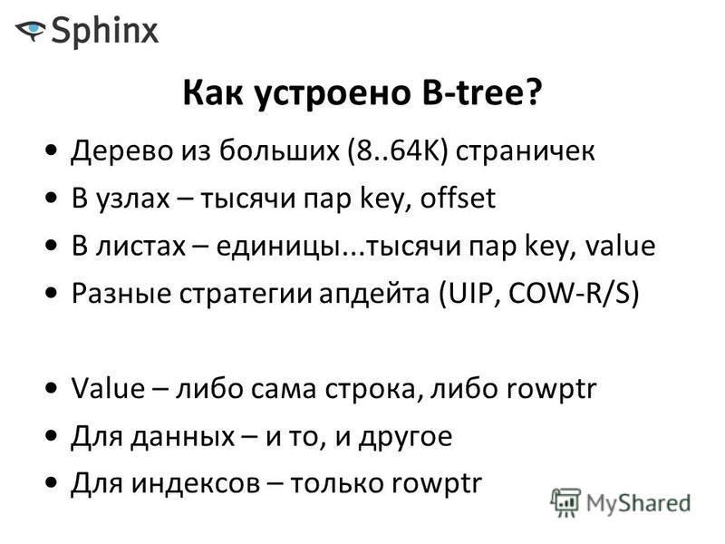 Как устроено B-tree? Дерево из больших (8..64K) страничек В узлах – тысячи пар key, offset В листах – единицы...тысячи пар key, value Разные стратегии апдейта (UIP, COW-R/S) Value – либо сама строка, либо rowptr Для данных – и то, и другое Для индекс