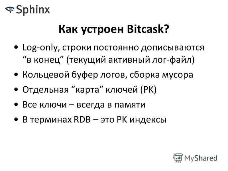Как устроен Bitcask? Log-only, строки постоянно дописываются конец (текущий активный лог-файл) Кольцевой буфер логов, сборка мусора Отдельная карта ключей (PK) Все ключи – всегда в памяти В терминах RDB – это PK индексы