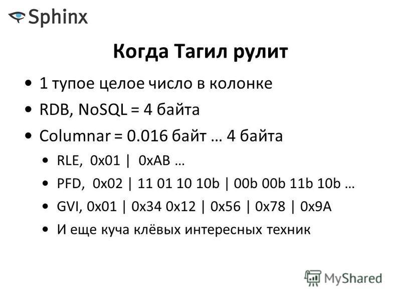 Когда Тагил рулит 1 тупое целое число в колонке RDB, NoSQL = 4 байта Columnar = 0.016 байт … 4 байта RLE, 0x01   0xAB … PFD, 0x02   11 01 10 10b   00b 00b 11b 10b … GVI, 0x01   0x34 0x12   0x56   0x78   0x9A И еще куча клёвых интересных техник