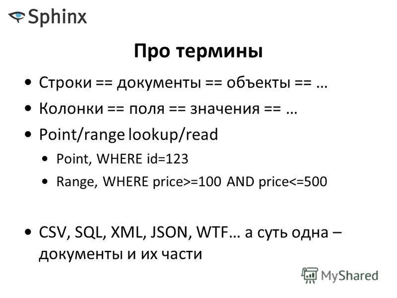 Про термины Строки == документы == объекты == … Колонки == поля == значения == … Point/range lookup/read Point, WHERE id=123 Range, WHERE price>=100 AND price<=500 CSV, SQL, XML, JSON, WTF… а суть одна – документы и их части
