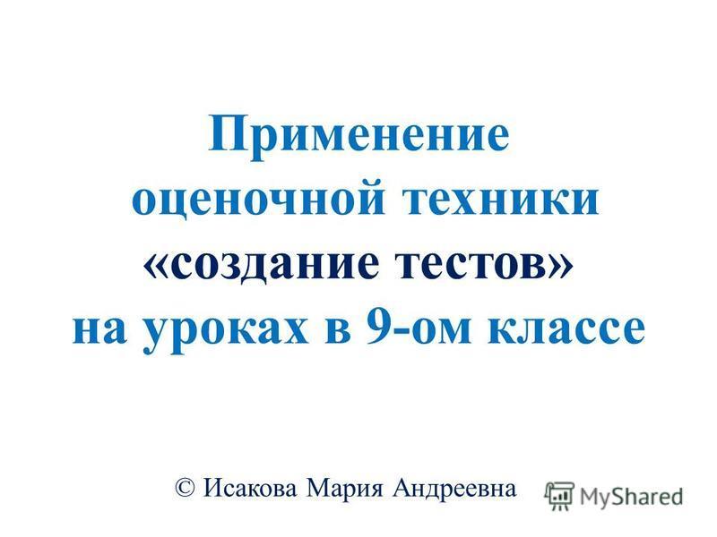 Применение оценочной техники «создание тестов» на уроках в 9-ом классе © Исакова Мария Андреевна