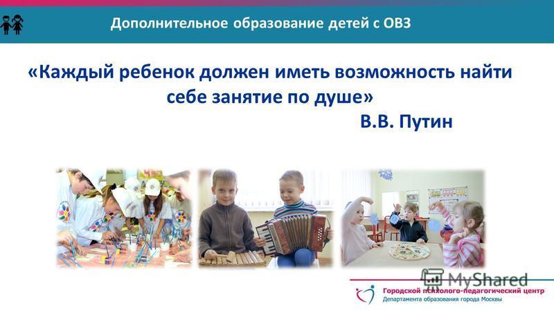 Дополнительное образование детей с ОВЗ «Каждый ребенок должен иметь возможность найти себе занятие по душе» В.В. Путин