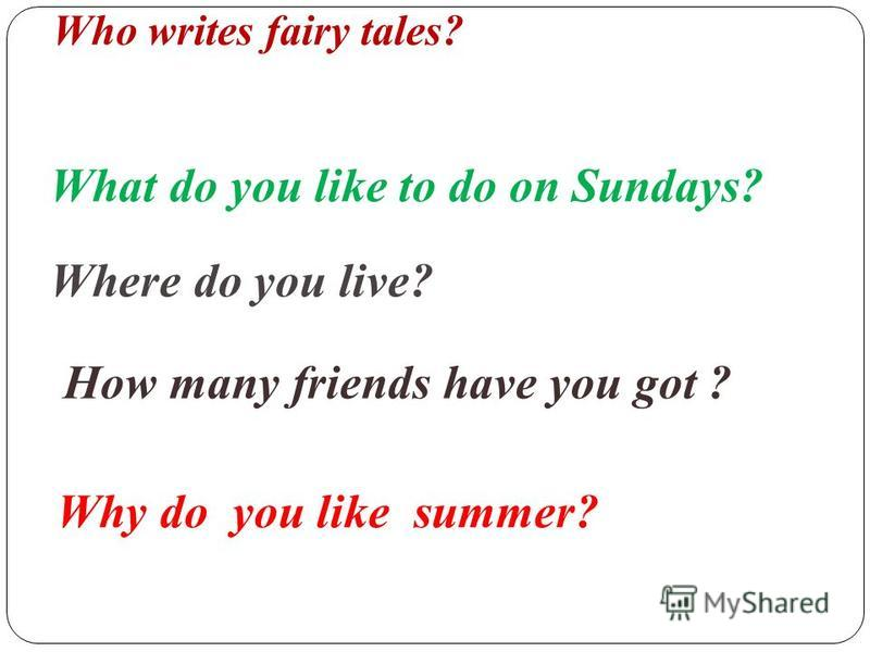 Who writes fairy tales? What do you like to do on Sundays? Where do you live? How many friends have you got ? Why do you like summer?