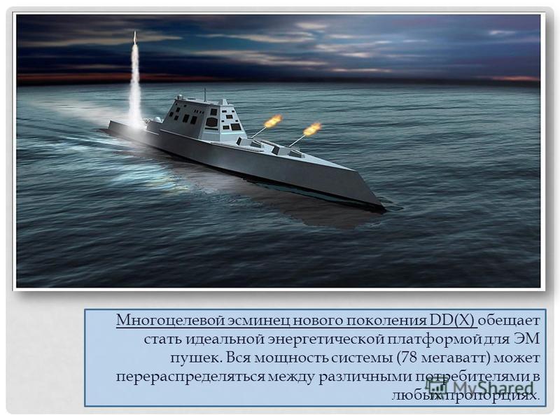 Многоцелевой эсминец нового поколения DD(X) обещает стать идеальной энергетической платформой для ЭМ пушек. Вся мощность системы (78 мегаватт) может перераспределяться между различными потребителями в любых пропорциях.