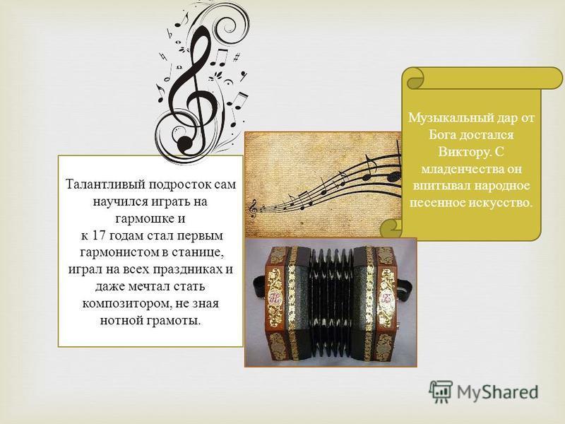 Талантливый подросток сам научился играть на гармошке и к 17 годам стал первым гармонистом в станице, играл на всех праздниках и даже мечтал стать композитором, не зная нотной грамоты. Музыкальный дар от Бога достался Виктору. С младенчества он впиты