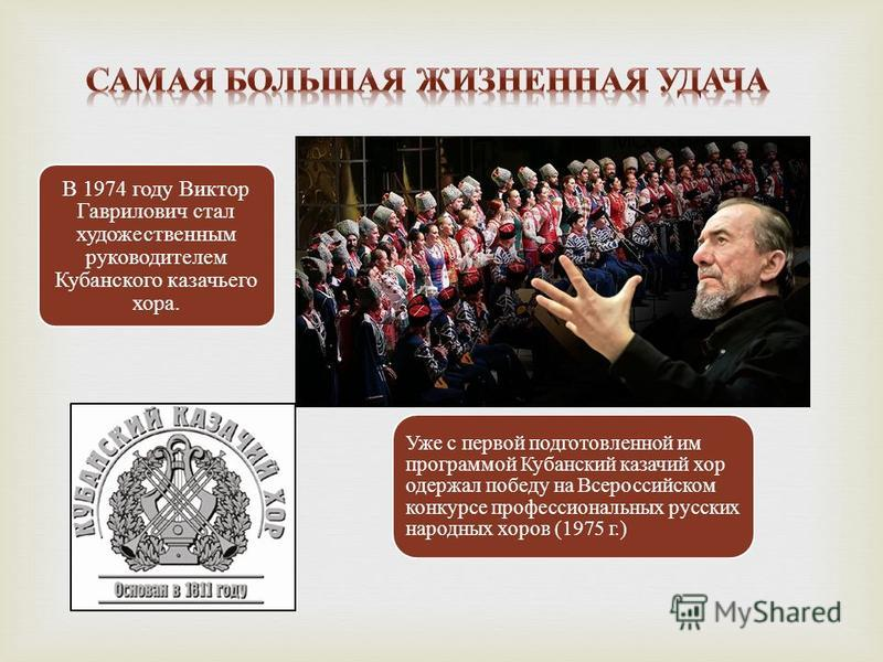 В 1974 году Виктор Гаврилович стал художественным руководителем Кубанского казачьего хора. Уже с первой подготовленной им программой Кубанский казачий хор одержал победу на Всероссийском конкурсе профессиональных русских народных хоров (1975 г.)