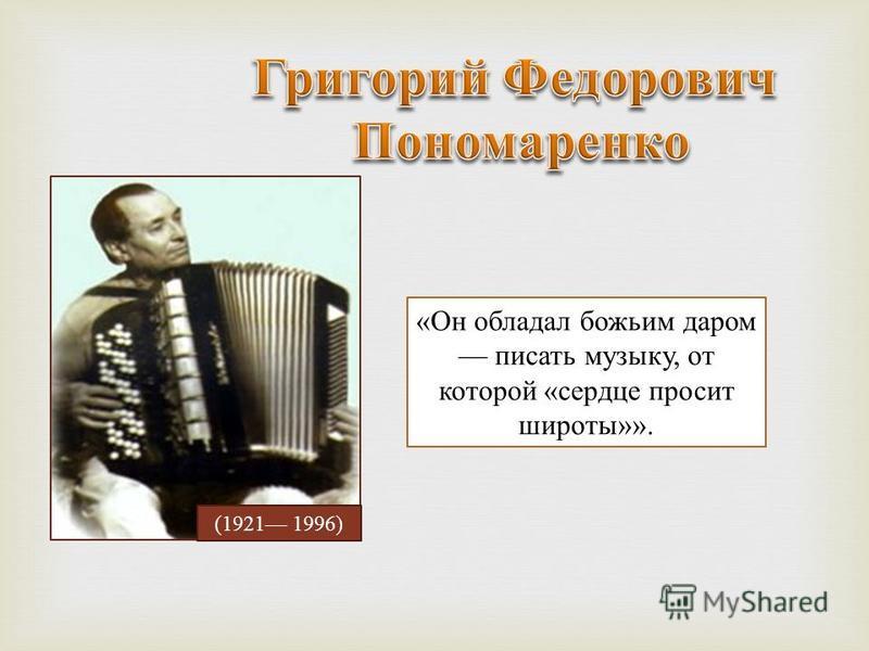 «Он обладал божьим даром писать музыку, от которой «сердце просит широты»». (1921 1996)