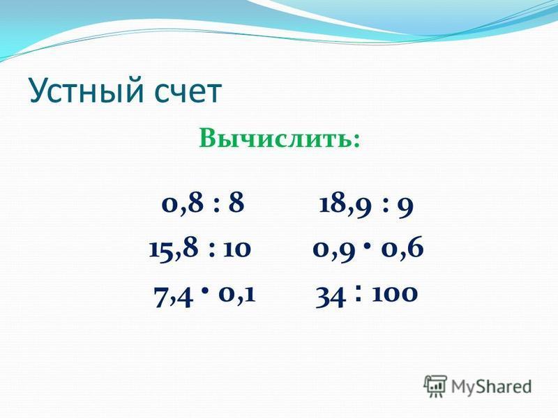 Устный счет Вычислить: 0,8 : 8 18,9 : 9 15,8 : 10 0,9 0,6 7,4 0,1 34 ׃ 100