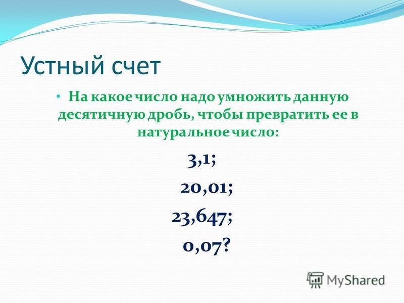 Устный счет На какое число надо умножить данную десятичную дробь, чтобы превратить ее в натуральное число: 3,1; 20,01; 23,647; 0,07?