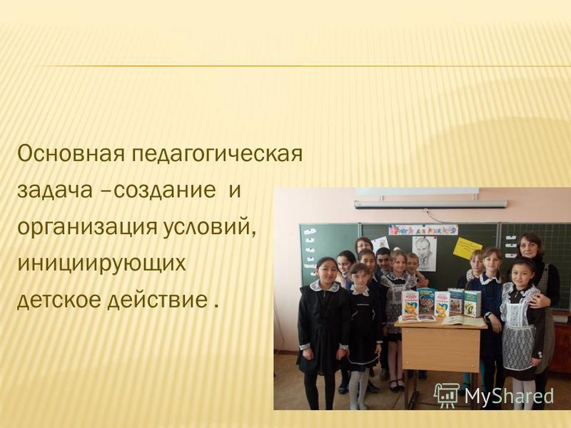 Основная педагогическая задача –создание и организация условий, инициирующих детское действие.
